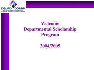 Welcome  Departmental Scholarship Program 2004/2005