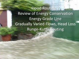 Flood Routing 2 Review of Energy Conservation Energy Grade Line Gradually Varied Flows, Head Loss  Runge-Kutta Routing