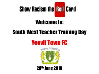 Welcome to: South West Teacher Training Day Yeovil Town FC 28 th  June 2010