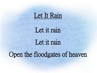 Let It Rain Let it rain Let it rain Open the floodgates of heaven