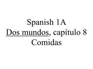 Spanish 1A Dos mundos , cap�tulo 8 Comidas