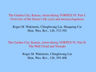 The Garden City, Kansas, storm during VORTEX 95. Part II: The Wall Cloud and Tornado Roger M. Wakimoto, Chinghwang Liu