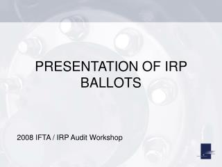 PRESENTATION OF IRP BALLOTS