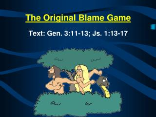 The Original Blame Game Text:  Gen. 3:11-13; Js. 1:13-17