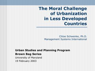 The Moral Challenge  of Urbanization  in Less Developed  Countries Chloe Schwenke, Ph.D. Management Systems Internation