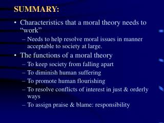 "SUMMARY: Characteristics that a moral theory needs to ""work"" Needs to help resolve moral issues in manner acceptable to"