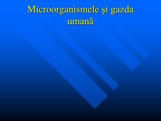 Microorganismele  ?i gazda uman?