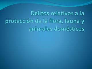 Delitos relativos a la protección de la flora, fauna y animales domésticos