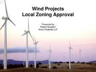 Wind Projects Local Zoning Approval Presented by  Robert Burgdorf Nixon Peabody LLP
