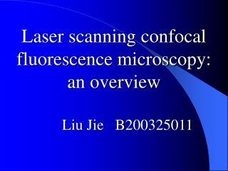Laser scanning confocal fluorescence microscopy:  an overview Liu Jie   B200325011