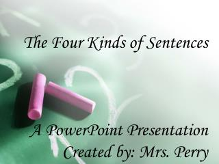The Four Kinds of Sentences    A PowerPoint Presentation  Created by: Mrs. Perry