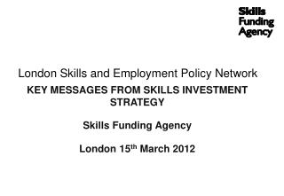 London Skills and Employment Policy Network KEY MESSAGES FROM SKILLS INVESTMENT STRATEGY Skills Funding Agency London 1
