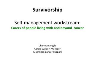 Survivorship  Self-management  workstream : Carers of people living with and beyond  cancer Charlotte Argyle  Carers Su