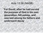For David, after he had served the purpose of God in his own generation, fell asleep, and was laid among his fathers a