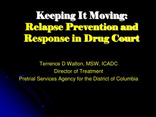 Keeping  It Moving:   Relapse Prevention and Response in Drug Court Terrence D Walton, MSW, ICADC Director of Treatment