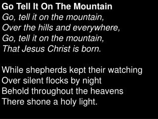 Go Tell It On The Mountain Go, tell it on the mountain, Over the hills and everywhere, Go, tell it on the mountain, Tha