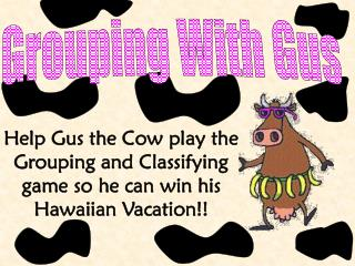 Help Gus the Cow play the Grouping and Classifying game so he can win his Hawaiian Vacation!!