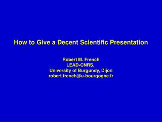 How to Give a Decent Scientific Presentation Robert M. French LEAD-CNRS,  University of Burgundy, Dijon robert.french@u