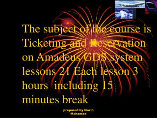 The subject of the course is Ticketing and Reservation on Amadeus GDS system lessons 21 Each lesson 3 hours  including