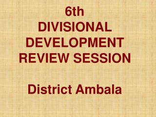 6th  DIVISIONAL DEVELOPMENT REVIEW SESSION District Ambala