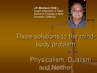 Three solutions to the mind-body problem Physicalism ...