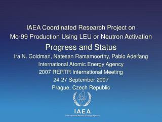 IAEA Coordinated Research Project on Mo-99 Production Using LEU or Neutron Activation  Progress and Status Ira N. Goldm