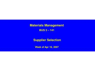 Materials Management BUS 3 – 141 Supplier Selection  Week of Apr 16, 2007