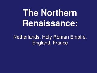 The Northern Renaissance: Netherlands, Holy Roman Empire, England, France