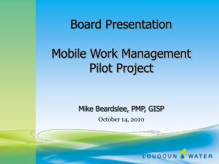 Board Presentation Mobile Work Management Pilot Project Mike Beardslee, PMP, GISP