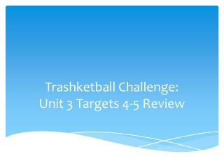 Trashketball  Challenge:  Unit  3  Targets  4-5  Review