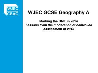 WJEC  GCSE Geography A Marking  the  DME in 2014 Lessons from the moderation of controlled assessment in 2013