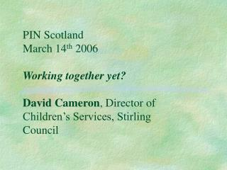 PIN Scotland  March 14 th  2006 Working together yet? David Cameron , Director of Children's Services, Stirling Council