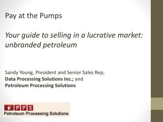 Pay at the Pumps Your guide to selling in a lucrative market: unbranded petroleum Sandy Young, President and Senior Sal