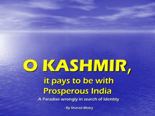 O KASHMIR , it pays to be with  Prosperous India