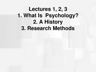 Lectures 1, 2, 3 1. What Is  Psychology? 2. A History 3. Research Methods