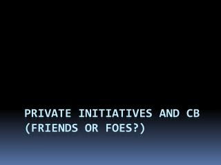 Private initiatives and CB (friends or foes?)