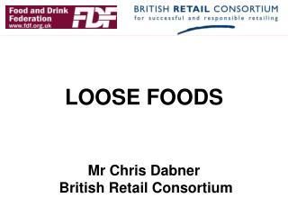 LOOSE FOODS Mr Chris Dabner   British Retail Consortium