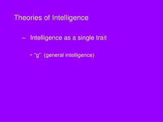 "Theories of Intelligence 	Intelligence as a single trait ""g""  (general intelligence)"