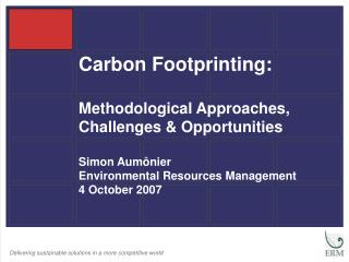 Carbon Footprinting: Methodological Approaches, Challenges & Opportunities Simon Aum ô nier Environmental Resources Man