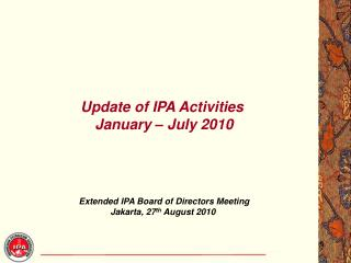 Update of IPA Activities January – July 2010 Extended IPA Board of Directors Meeting Jakarta,  27 th  August  2010