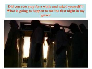 Did you ever stop for a while and asked yourself!!! What is going to happen to me the first night in my grave?