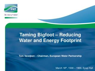 Taming Bigfoot – Reducing  Water and Energy Footprint Tom Vereijken – Chairman, European Water Partnership