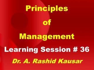 Principles of Management Learning Session # 36 Dr. A. Rashid Kausar