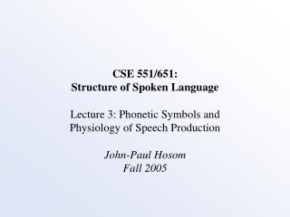 CSE 551/651: Structure of Spoken Language Lecture 3: Phonetic Symbols and Physiology of Speech Production John-Paul Hos