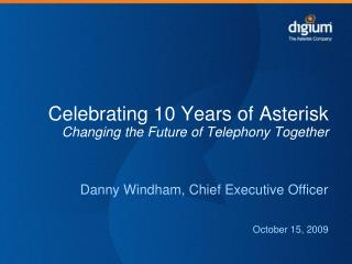 Celebrating 10 Years of Asterisk Changing the Future of Telephony Together