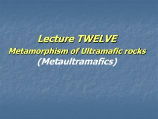Lecture TWELVE  Metamorphism of  Ultramafic rocks (Metaultramafics)