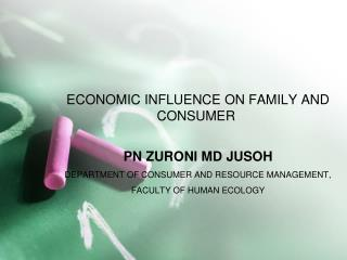 ECONOMIC INFLUENCE ON FAMILY AND CONSUMER  PN ZURONI MD JUSOH DEPARTMENT OF CONSUMER AND RESOURCE MANAGEMENT,  FACULTY