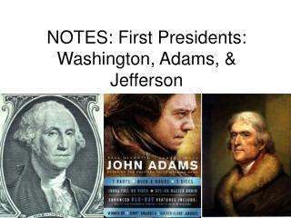 NOTES: First Presidents: Washington, Adams, & Jefferson