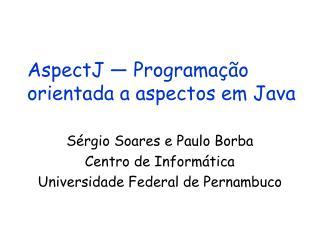 AspectJ   Programa  o orientada a aspectos em Java