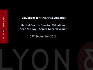 Valuations for Fine Art & Antiques Rachel Doerr – Director, Valuations Sean McIlroy – Senior General Valuer  29 th  Sep